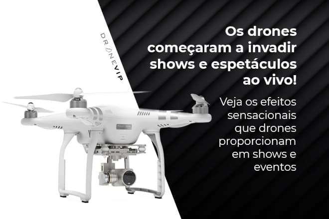 os-drones-comecaram-invadir-shows-e-espetaculos-ao-vivo-e-o-efeito-visual-e-bem-bacana-dronevip